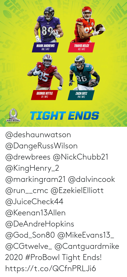 Zach: URLA  OWE  FLD  89  VS  TRAVIS KELCE  KC | AFC  MARK ANDREWS  BAL | AFC  EAS  25  96  ST  ZACH ERTZ  PHI | NFC  GEORGE KITTLE  SF I NFC  FLO  OBO  TIGHT ENDS  AND  PRO BOWL  ORLANDO 2020  SN  FLORI @deshaunwatson @DangeRussWilson @drewbrees @NickChubb21 @KingHenry_2 @markingram21 @dalvincook @run__cmc @EzekielElliott @JuiceCheck44 @Keenan13Allen @DeAndreHopkins @God_Son80 @MikeEvans13_ @CGtwelve_ @Cantguardmike 2020 #ProBowl Tight Ends! https://t.co/QCfnPRLJi6