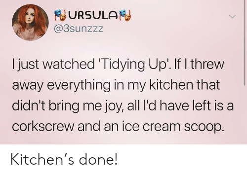 scoop: URSULA  @3sunzzz  I just watched Tidying Up'. If I threw  away everything in my kitchen that  didn't bring me joy, all I'd have left is a  corkscrew and an ice cream scoop. Kitchen's done!