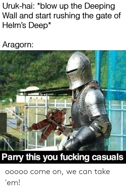 Fucking Casuals: Uruk-hai: *blow up the Deeping  Wall and start rushing the gate of  Helm's Deep*  Aragorn:  Parry this you fucking casuals ooooo come on, we can take 'em!