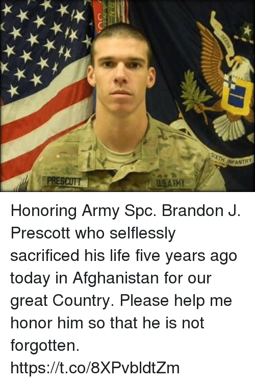 spc: US ARMY Honoring Army Spc. Brandon J. Prescott who selflessly sacrificed his life five years ago today in Afghanistan for our great Country.  Please help me honor him so that he is not forgotten. https://t.co/8XPvbldtZm