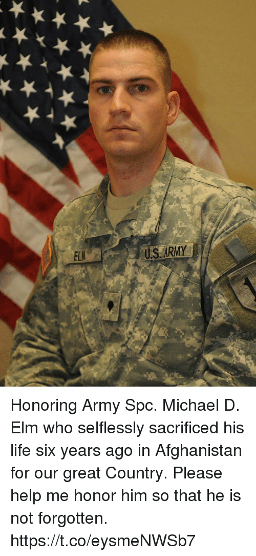 spc: US ARMY Honoring Army Spc. Michael D. Elm who selflessly sacrificed his life six years ago in Afghanistan for our great Country.  Please help me honor him so that he is not forgotten. https://t.co/eysmeNWSb7