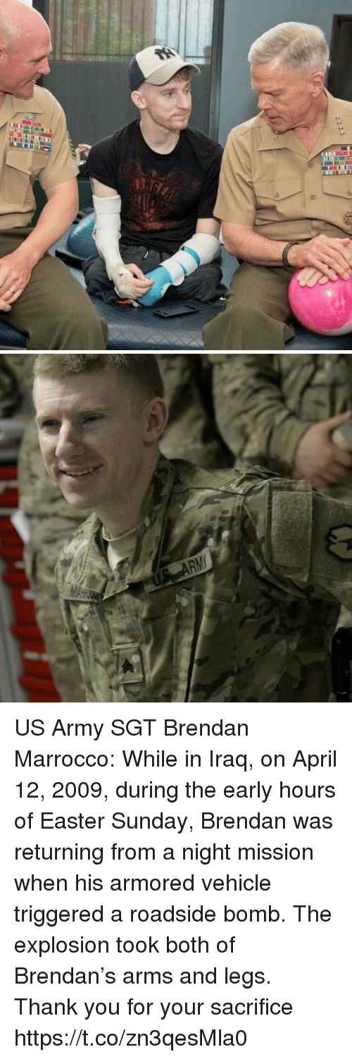 Easter, Memes, and Army: US Army SGT Brendan Marrocco: While in Iraq, on April 12, 2009, during the early hours of Easter Sunday, Brendan was returning from a night mission when his armored vehicle triggered a roadside bomb. The explosion took both of Brendan's arms and legs. Thank you for your sacrifice https://t.co/zn3qesMla0