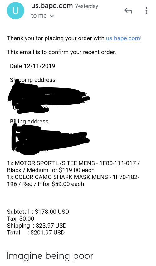 Shark, Thank You, and Black: us.bape.com Yesterday  to me v  Thank you for placing your order with us.bape.com!  This email is to confirm your recent order.  Date 12/11/2019  Shipping address  Billing address  1x MOTOR SPORT L/S TEE MENS - 1F80-111-017 /  Black / Medium for $119.00 each  1x COLOR CAMO SHARK MASK MENS - 1F70-182-  196 / Red / F for $59.00 each  Subtotal : $178.00 USD  Tax: $0.00  Shipping : $23.97 USD  Total : $201.97 USD Imagine being poor