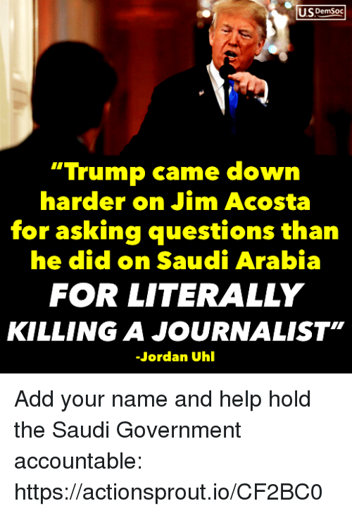 "Saudi Arabia: US DemSoc  ""Trump came down  harder on Jim Acosta  for asking questions than  he did on Saudi Arabia  FOR LITERALLY  KILLING A JOURNALIST""  Jordan Uhl Add your name and help hold the Saudi Government accountable: https://actionsprout.io/CF2BC0"
