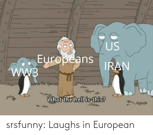 The Hell: US  Europeans  WW3  IRAN  What the hell is this? srsfunny:  Laughs in European