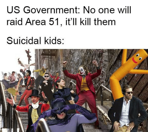 Kids, Government, and Area 51: US Government: No one will  raid Area 51, it'll kill them  Suicidal kids:
