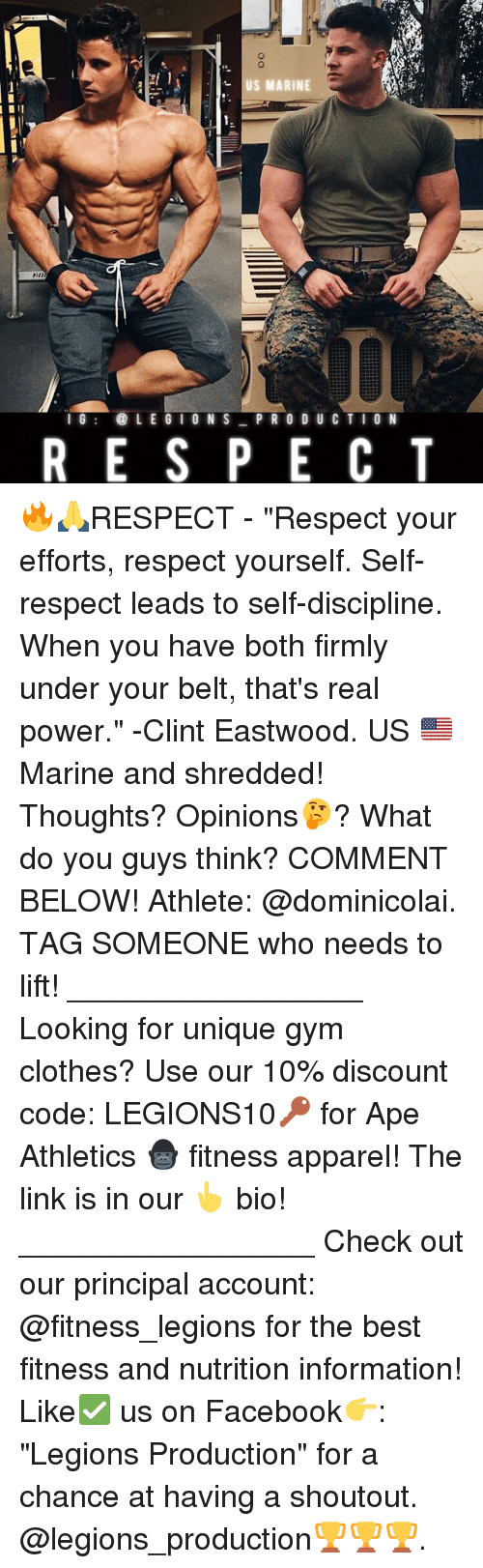 "Clint Eastwood: US MARINE  I G  LEGION S  PR O D U C T I O N  R E S P E C T 🔥🙏RESPECT - ""Respect your efforts, respect yourself. Self-respect leads to self-discipline. When you have both firmly under your belt, that's real power."" -Clint Eastwood. US 🇺🇸 Marine and shredded! Thoughts? Opinions🤔? What do you guys think? COMMENT BELOW! Athlete: @dominicolai. TAG SOMEONE who needs to lift! _________________ Looking for unique gym clothes? Use our 10% discount code: LEGIONS10🔑 for Ape Athletics 🦍 fitness apparel! The link is in our 👆 bio! _________________ Check out our principal account: @fitness_legions for the best fitness and nutrition information! Like✅ us on Facebook👉: ""Legions Production"" for a chance at having a shoutout. @legions_production🏆🏆🏆."