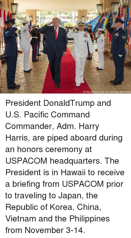spc: (US Navy/Mass Comm. Spc. 2nd Class Robin Peak) President DonaldTrump and U.S. Pacific Command Commander, Adm. Harry Harris, are piped aboard during an honors ceremony at USPACOM headquarters. The President is in Hawaii to receive a briefing from USPACOM prior to traveling to Japan, the Republic of Korea, China, Vietnam and the Philippines from November 3-14.