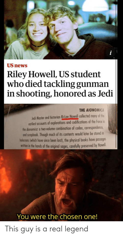 Shooting: US news  Riley Howell, US student  who died tackling gunman  in shooting, honored as Jedi  THE AIONOMICA  Jedi Master and historian Ri-Lee Howell collected many of the  earliest accounts of explorations and codifications of the Force in  the Aionomica: a two-volume combination of codex, correspondence,  and scrapbook. Though much of its contents would later be stored in  holocrons (which have since been lost), the physical books have passages  witten in the hands of the original sages, carefully preserved by Howel.  You were the chosen one! This guy is a real legend