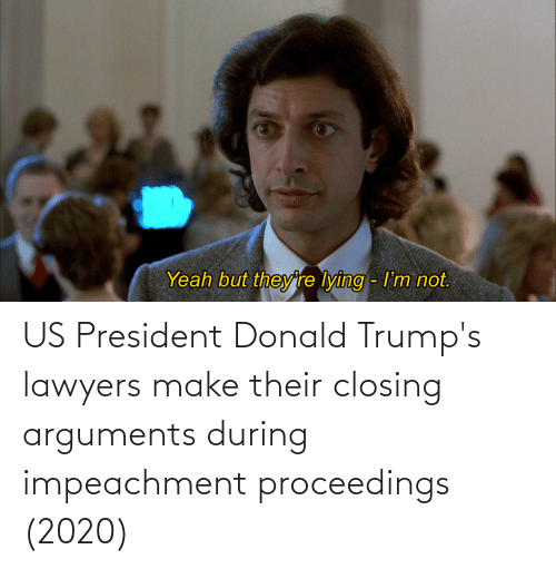 us president: US President Donald Trump's lawyers make their closing arguments during impeachment proceedings (2020)