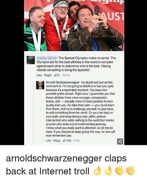 internet troll: US  The Special Olympics make no sense. The  Olympics are for the best athletes in the world to compete  against each other to determine who is the best. Having  retards competing is doing the opposite!  Like Reply D5 18 hrs  Arnold Schwarzenegger As stupid and evil as this  comment is, I'm not going to delete it or ban you (yet)  because it's a teachable moment. You have two  possible paths ahead. Right now, lguarantee you that  these athletes have more courage, compassion,  brains, skill  actually more of every positive human  quality than you. So take their path  you could learn  from them, and try to challenge yourself, to give back,  to add something from the world. Or you can stay on  your path, and keep being a sad, pitiful, jealous  internet troll who adds nothing to the world but mocks  anyone who does out of small-minded jealousy.  I know what you really want is attention, so let me be  clear. If you choose to keep going this way, no one will  ever remember you.  Like Reply 155 4 hrs arnoldschwarzenegger claps back at Internet troll 👌👌👏👏