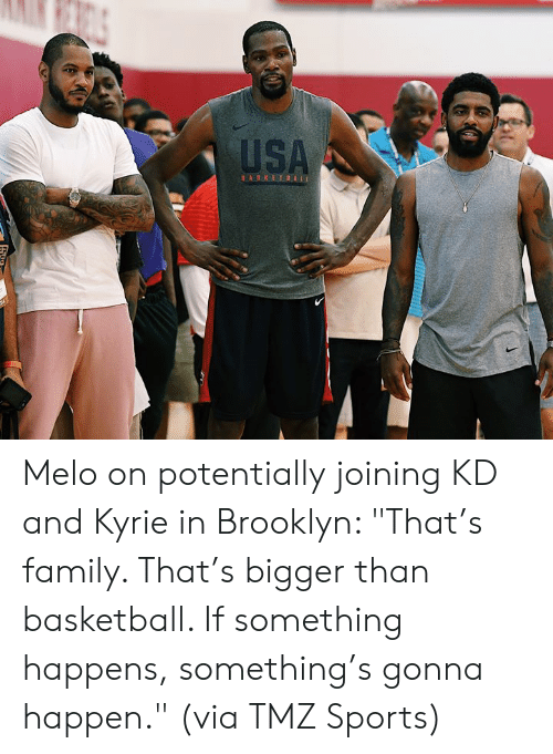 "Basketball, Family, and Sports: USA  BASKETBALL Melo on potentially joining KD and Kyrie in Brooklyn:   ""That's family. That's bigger than basketball. If something happens, something's gonna happen.""  (via TMZ Sports)"