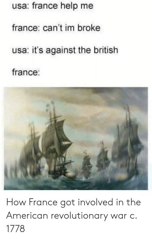 American, France, and Help: usa: france help me  france: can't im broke  usa: it's against the british  france: How France got involved in the American revolutionary war c. 1778