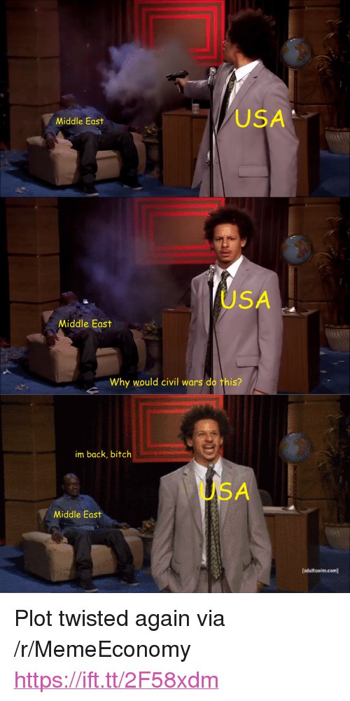 "Bitch, Back, and Usa: USA  Middle East  USA  Middle East  Why would civil wars do this?  im back, bitch  USA  Middle East  adultswimcom <p>Plot twisted again via /r/MemeEconomy <a href=""https://ift.tt/2F58xdm"">https://ift.tt/2F58xdm</a></p>"