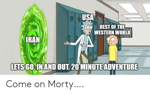 Go In: USA  REST OF THE  A WESTERN WORLD  IRAN  LETS GO. IN AND OUT. 20 MINUTE ADVENTURE Come on Morty….
