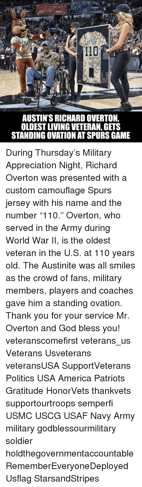"""Served in the Army: USAA  110  AUSTIN'S RICHARD OVERTON,  OLDESTLIVING VETERAN, GETS  STANDING OVATION ATSPURS GAME During Thursday's Military Appreciation Night, Richard Overton was presented with a custom camouflage Spurs jersey with his name and the number """"110."""" Overton, who served in the Army during World War II, is the oldest veteran in the U.S. at 110 years old. The Austinite was all smiles as the crowd of fans, military members, players and coaches gave him a standing ovation. Thank you for your service Mr. Overton and God bless you! veteranscomefirst veterans_us Veterans Usveterans veteransUSA SupportVeterans Politics USA America Patriots Gratitude HonorVets thankvets supportourtroops semperfi USMC USCG USAF Navy Army military godblessourmilitary soldier holdthegovernmentaccountable RememberEveryoneDeployed Usflag StarsandStripes"""