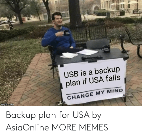 backup: USB is a backup  plan if USA fails  imgflip.com  CHANGE MY MIND Backup plan for USA by AsiaOnline MORE MEMES
