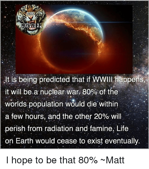 and the others: usbeing predicted that if WWII ppons,?  it will bea nuclear war, 80% of the  worlds.population would die. Within  a few hours, and the other 20% will  perish from radiation and famine, Life  on Earth would cease to exist eventually  , I hope to be that 80% ~Matt
