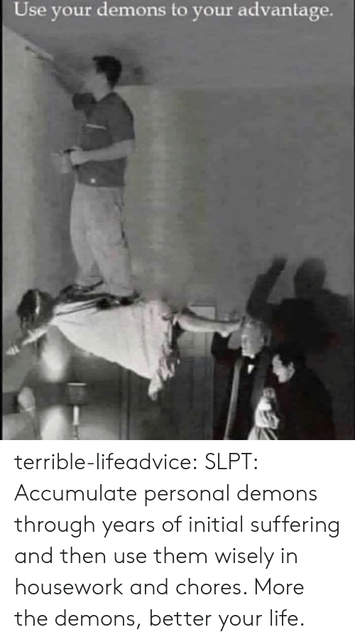 Housework: Use your demons to your advantage. terrible-lifeadvice:  SLPT: Accumulate personal demons through years of initial suffering and then use them wisely in housework and chores. More the demons, better your life.