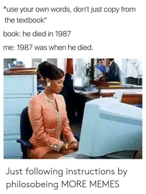 "Dank, Memes, and Target: *use your own words, don't just copy from  the textbook""  book: he died in 1987  me: 1987 was when he died Just following instructions by philosobeing MORE MEMES"