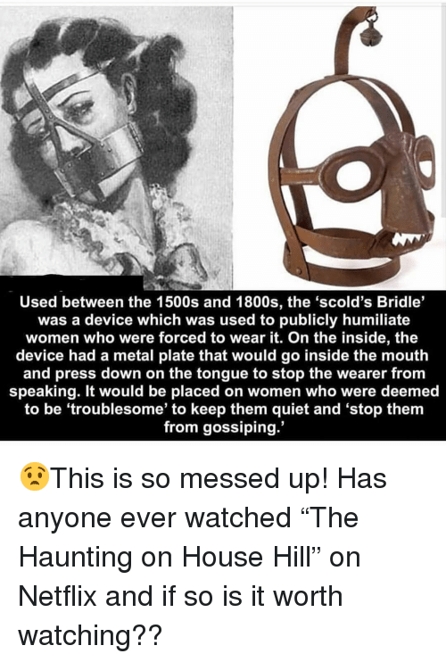 "Haunting: Used between the 1500s and 1800s, the 'scold's Bridle'  was a device which was used to publicly humiliate  women who were forced to wear it. On the inside, the  device had a metal plate that would go inside the mouth  and press down on the tongue to stop the wearer from  speaking. It would be placed on women who were deemed  to be 'troublesome' to keep them quiet and 'stop them  from gossiping. 😧This is so messed up! Has anyone ever watched ""The Haunting on House Hill"" on Netflix and if so is it worth watching??"