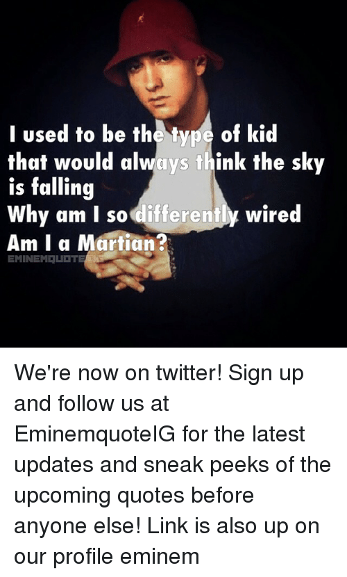 Types Of Kids: used to be the type of kid  that would always think the sky  is falling  Why am I so differently wired  Am I a Martian  EMINEM LET We're now on twitter! Sign up and follow us at EminemquoteIG for the latest updates and sneak peeks of the upcoming quotes before anyone else! Link is also up on our profile eminem