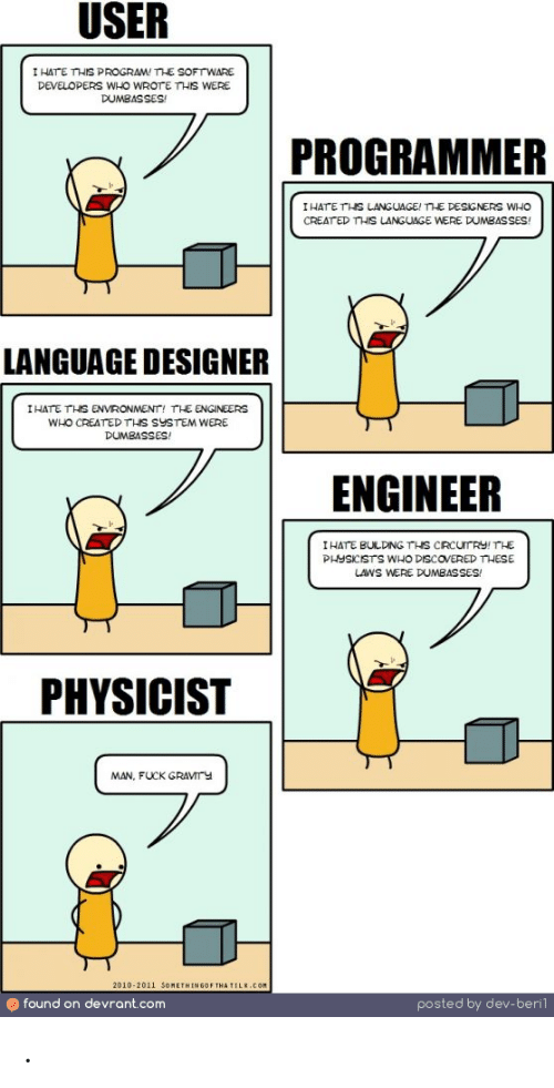 Fuck, Software, and Com: USER  I HATE THIS PROGRAM! SOFTWARE  DEVELOPERS WHO WROTE THIS WERE  DUMBASSES  PROGRAMMER  IHATE THS LANGUAGE! THE DESIGNERS WHO  CREAT ED THIS LANGUAGE WERE DUMBASSES  LANGUAGE DESIGNER  I HATE THS ENVRONMENT, TLE ENGINEERS  WHO CREATEDTHS SYSTEM WERE  DUMBASSES!  ENGINEER  I HATE BULDNGTHS CRCUrRY!THE  PHYSICISTS WHO DISCOVERED THESE  UWS WERE DUMBASSES/  PHYSICIST  MAN, FUCK GRAVMTY  2010-2011 SOMETHINGOF THA TILE.COM  found on devrant.com  posted by dev-berl .