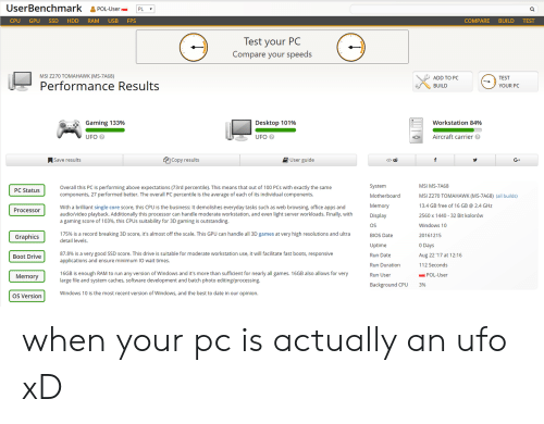 Booted: UserBenchmark &POL-UsePL  CPU GPU SSD HDD RAM USB FPS  COMPARE BUILD TEST  lest your PC  Compare your speeds  MSI Z270 TOMAHAWK (MS-7A68)  ADD TO PC  BUILD  TEST  Performance Results  YOUR PC  Gaming 133%  Desktop 101%  workstation 84%  UFO  UFO  Aircraft carrier  ASave results  Copy results  User guide  </>由  G+  System  Motherboard  Memory  Display  OS  BIOS Date  Uptime  Run Date  Run Duration  Run User  MSI MS-7A68  MSI 2270 TOMAHAWK (MS-7A68) (all builds)  13.4 GB free of 16 GB 2.4 GHz  2560 x 1440 32 Bit kolorów  Windows 10  20161215  0 Days  Aug 22 '17 at 1 216  112 Seconds  Overall this PC is performing above expectations (73rd percentile). This means that out of 100 PCs with exactly the same  components, 27 performed better. The overall PC percentile is the average of each of its individual components.  PC Status  With a brilliant single core score, this CPU is the business: It demolishes everyday tasks such as web browsing, office apps and  audio/video playback. Additionally this processor can handle moderate workstation, and even light server workloads. Finally, with  a gaming score of 103%, this CPUs suitability for 3D gaming is outstanding.  Processoir  175% is a record breaking 3D score, it's almost off the scale. This GPU can handle all 3D games at very high resolutions and ultra  detail levels.  Graphics  87.8% is a very good SSD score. This drive is suitable for moderate workstation use, it will facilitate fast boots, responsive  applications and ensure minimum IO wait times.  Boot Drive  16GB is enough RAM to run any version of Windows and it's more than sufficient for nearly all games. 16GB also allows for very  large file and system caches, software development and batch photo editing/processing  Memory  POL-User  ackground CPU  3%  OS Version  Windows 10 is the most recent version of Windows, and the best to date in our opinion. when your pc is actually an ufo xD