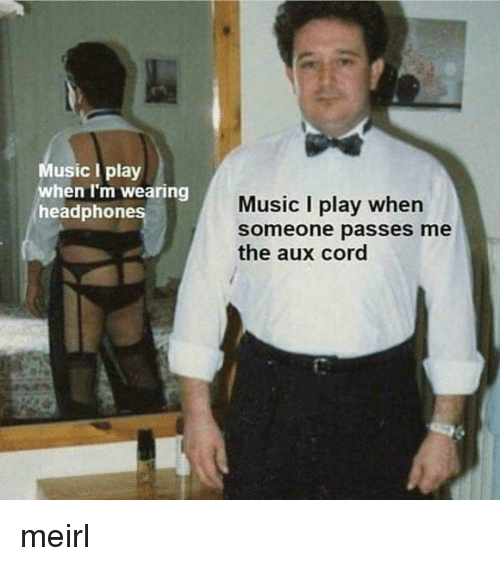 AUX Cord: usic I play  when I'm wearing  headphones  Music I play when  someone passes me  the aux cord meirl