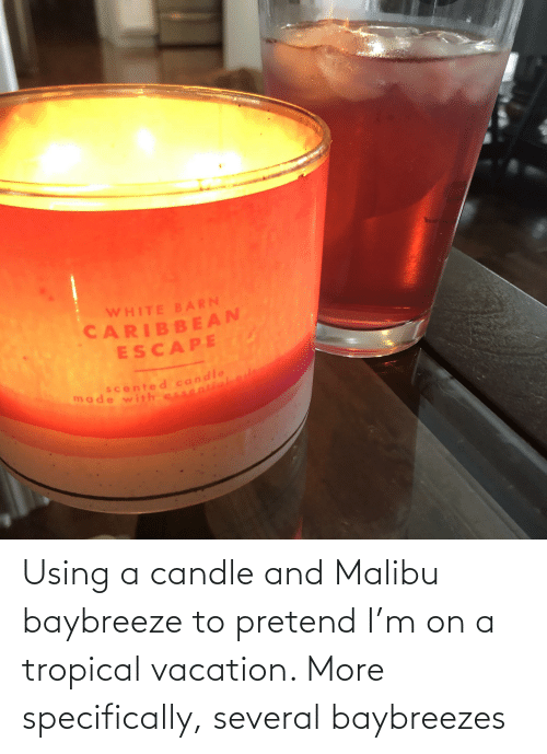 malibu: Using a candle and Malibu baybreeze to pretend I'm on a tropical vacation. More specifically, several baybreezes