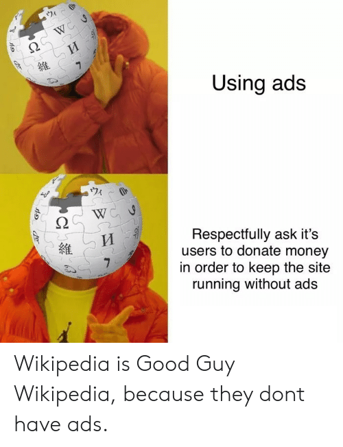 Good Guy: Using ads  ウィ  Respectfully ask it's  users to donate money  in order to keep the site  running without ads  維 Wikipedia is Good Guy Wikipedia, because they dont have ads.