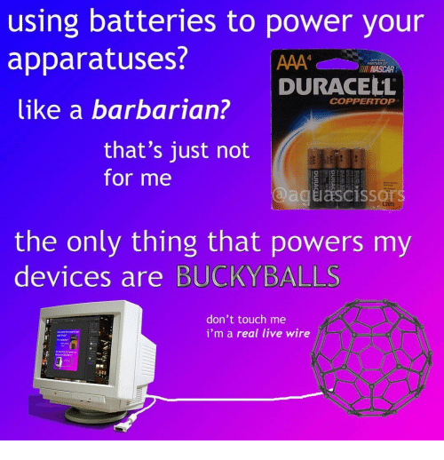 nascar: using batteries to power your  apparatuses?  like a barbarian?  4  OFFICIAL  PARTNER OF  NASCAR  DURACELL  COPPERTOP  that's just not  for me  @agiascissor  (2011  the only thing that powers my  devices are BUCKYBALLS  don't touch me  i'm a real live wire