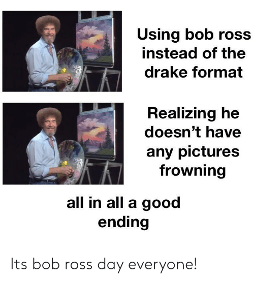 Drake, Bob Ross, and Good: Using bob ross  instead of the  drake format  Realizing he  doesn't have  any pictures  frowning  all in all a good  ending Its bob ross day everyone!
