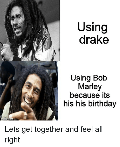 Birthday, Bob Marley, and Drake: Using  drake  Using Bob  Marley  because its  his his birthday Lets get together and feel all right