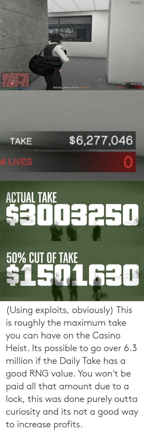 6 3: (Using exploits, obviously) This is roughly the maximum take you can have on the Casino Heist. Its possible to go over 6.3 million if the Daily Take has a good RNG value. You won't be paid all that amount due to a lock, this was done purely outta curiosity and its not a good way to increase profits.