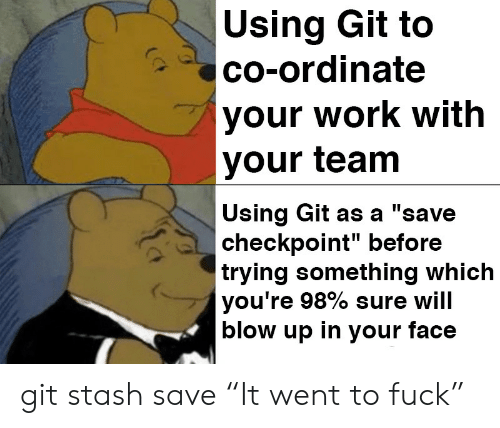 "in-your-face: Using Git to  co-ordinate  your work with  your team  Using Git as a ""save  checkpoint"" before  trying something which  you're 98% sure will  blow up in your face git stash save ""It went to fuck"""