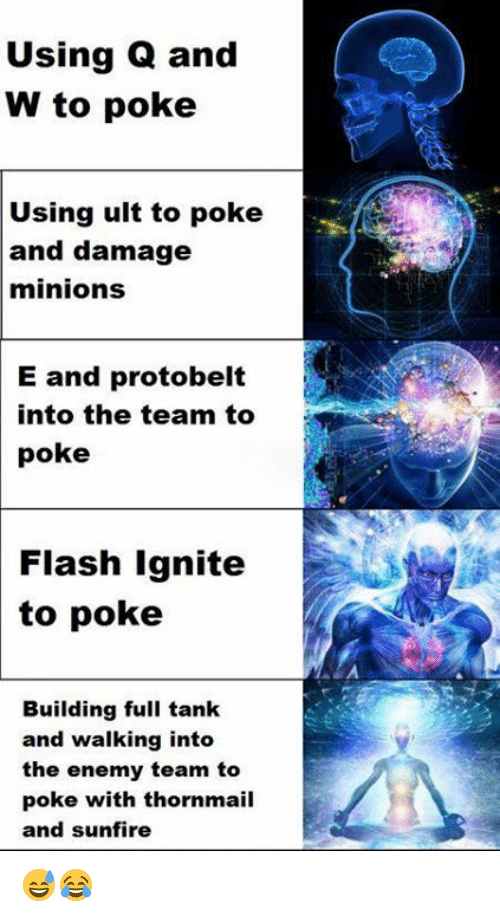 ignite: Using Q and  W to poke  Using ult to poke  and damage  minions  E and protobelt  into the team to  poke  Flash Ignite  to poke  Building full tank  and walking into  the enemy team to  poke with thornmail  and sunfire 😅😂
