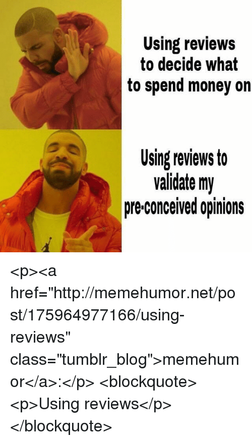 """Money, Tumblr, and Blog: Using reviews  to decide what  to spend money on  Using reviews to  validate my  pre-conceived opinions <p><a href=""""http://memehumor.net/post/175964977166/using-reviews"""" class=""""tumblr_blog"""">memehumor</a>:</p>  <blockquote><p>Using reviews</p></blockquote>"""