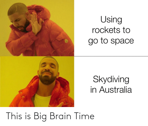Reddit, Australia, and Brain: Using  rockets to  go to space  Skydiving  in Australia This is Big Brain Time