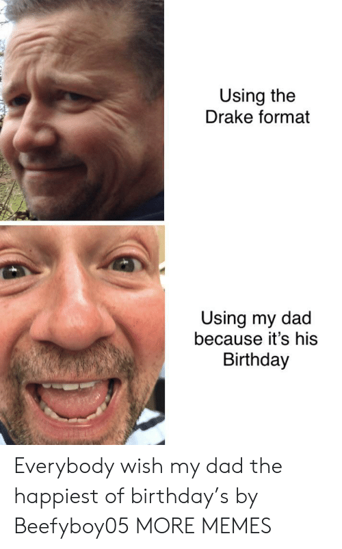 happiest: Using the  Drake format  Using my dad  because it's his  Birthday Everybody wish my dad the happiest of birthday's by Beefyboy05 MORE MEMES