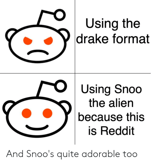 Drake, Reddit, and Alien: Using the  drake format  Using Snoo  the alien  because this  is Reddit And Snoo's quite adorable too