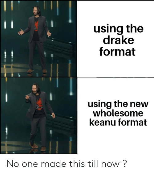 Drake, Wholesome, and One: using the  drake  format  using the new  wholesome  keanu format No one made this till now ?