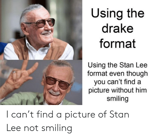 Drake, Stan, and Stan Lee: Using the  drake  format  Using the Stan Lee  format even though  you can't find a  picture without him  smiling I can't find a picture of Stan Lee not smiling