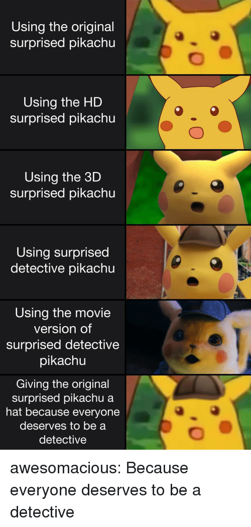 Pikachu, Tumblr, and Blog: Using the original  surprised pikachu  Using the HD  surprised pikachu  Using the 3D  surprised pikachu  Using surprised  detective pikachu  Using the movie  version of  surprised detective  pikachu  0  Giving the original  surprised pikachu a  hat because everyone  deserves to be a  detective awesomacious:  Because everyone deserves to be a detective