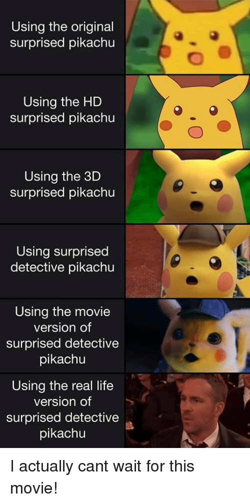 Life, Pikachu, and Movie: Using the original  surprised pikachu  Using the HD  surprised pikachu  Using the 3D  surprised pikachu  Using surprised  detective pikachu  Using the movie  version of  surprised detective  pikachu  Using the real life  version of  surprised detective  pikachu I actually cant wait for this movie!