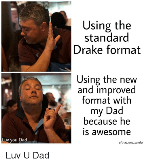 Dad, Drake, and Awesome: Using the  standard  Drake format  Using the new  and improved  format with  my Dad  because he  IS awesome  Luv you Dad  u/that_ one sander Luv U Dad