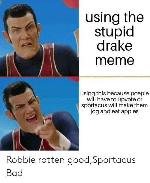 The Stupid: using the  stupid  drake  meme  using this because poeple  will have to upvote or  sportacus will make them  jog and eat apples Robbie rotten good,Sportacus Bad
