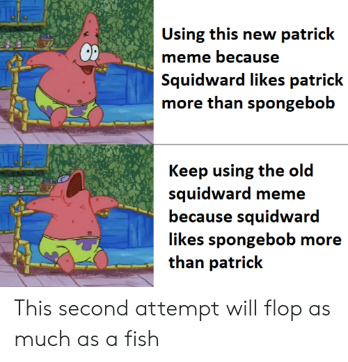 Meme, Reddit, and SpongeBob: Using this new patrick  meme because  Squidward likes patrick  more than spongebob  Keep using the old  squidward meme  because squidward  than patrick This second attempt will flop as much as a fish