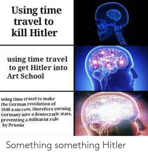 Prussia: Using time  travel to  kill Hitler  using time travel  to get Hitler into  Art School  using time travel to make  the German revolution of  1848 a success, therefore turning  Germany into a democratic state,  preventing a militarist rule  by Prussia Something something Hitler