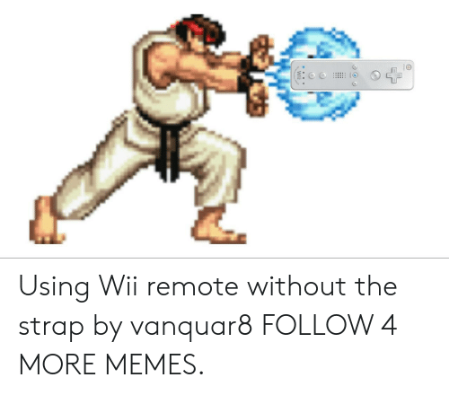 wii remote: Using Wii remote without the strap by vanquar8 FOLLOW 4 MORE MEMES.